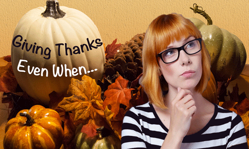 Give Thanks: Especially When …