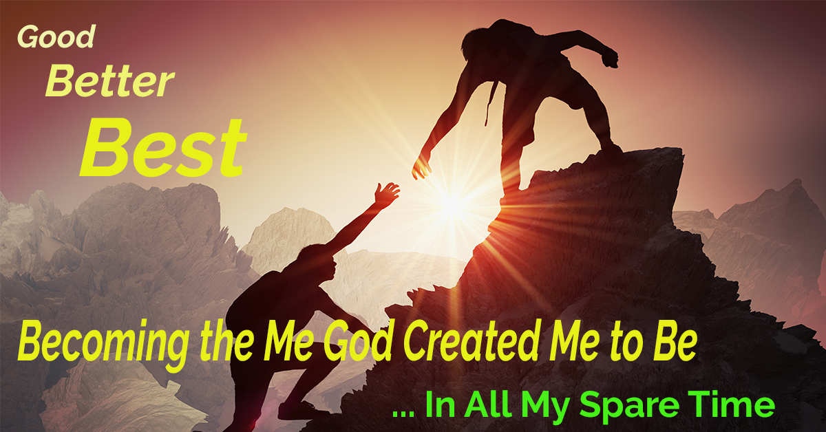 Good, Better, Best: Becoming All God Created Me to Be – In All My Spare Time